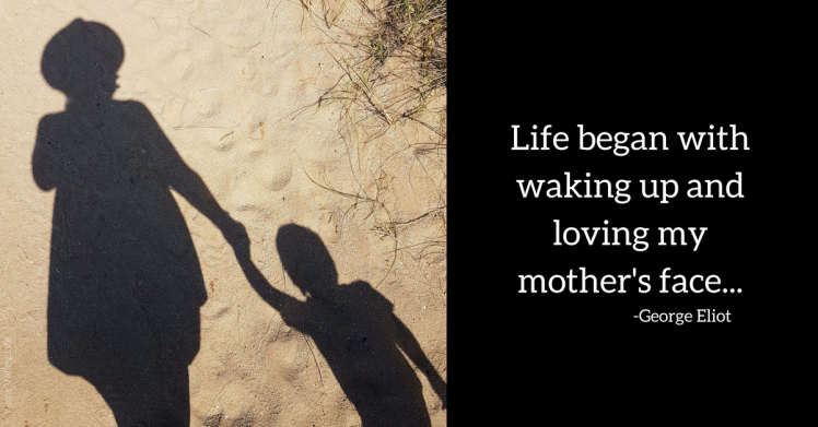 Life began with waking up and loving my mother's face...George Eliot